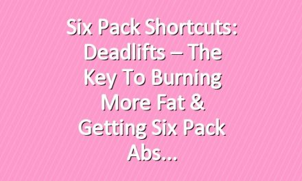 Six Pack Shortcuts: Deadlifts – The Key To Burning More Fat & Getting Six Pack Abs