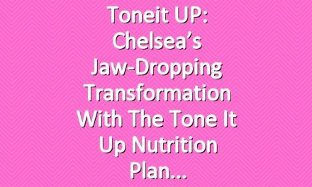 Toneit UP: Chelsea's Jaw-Dropping Transformation with the Tone It Up Nutrition Plan