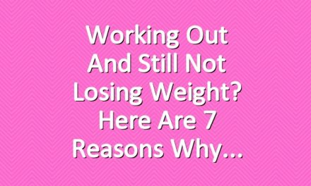Working Out and Still Not Losing Weight? Here Are 7 Reasons Why