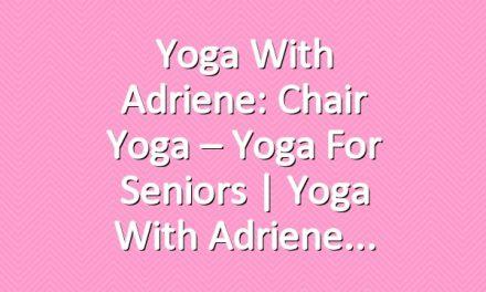 Yoga With Adriene: Chair Yoga – Yoga For Seniors | Yoga With Adriene