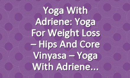 Yoga With Adriene: Yoga For Weight Loss – Hips and Core Vinyasa – Yoga With Adriene
