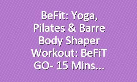 BeFit: Yoga, Pilates & Barre Body Shaper Workout: BeFiT GO- 15 Mins