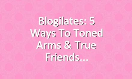Blogilates: 5 Ways to Toned Arms & True Friends
