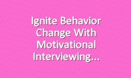 Ignite Behavior Change With Motivational Interviewing