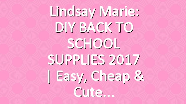 Lindsay Marie: DIY BACK TO SCHOOL SUPPLIES 2017 | Easy, Cheap & Cute