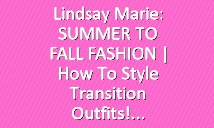 Lindsay Marie: SUMMER TO FALL FASHION | How To Style Transition Outfits!