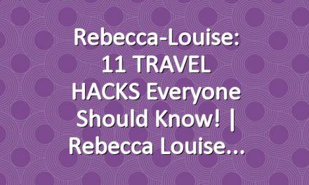 Rebecca-Louise: 11 TRAVEL HACKS Everyone Should Know!   Rebecca Louise