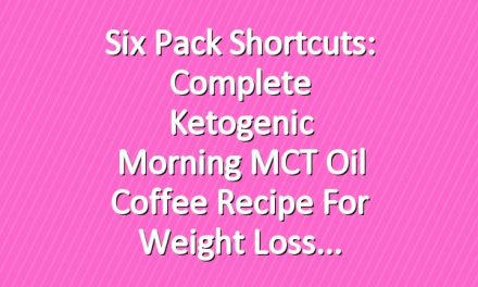 Six Pack Shortcuts: Complete Ketogenic Morning MCT Oil Coffee Recipe For Weight Loss