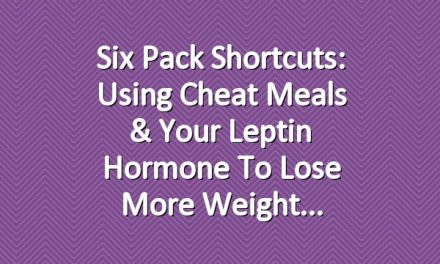 Six Pack Shortcuts: Using Cheat Meals & Your Leptin Hormone To Lose More Weight