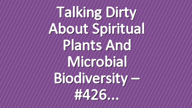 Talking Dirty About Spiritual Plants and Microbial Biodiversity – #426