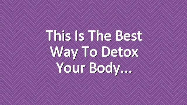 This Is The Best Way to Detox Your Body