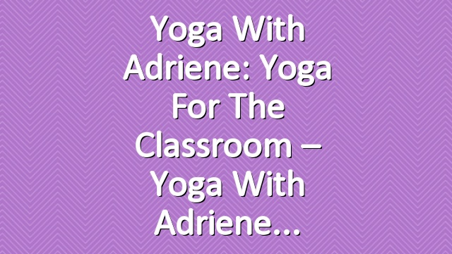 Yoga With Adriene: Yoga For The Classroom – Yoga With Adriene