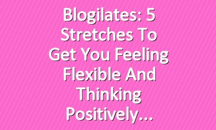 Blogilates: 5 Stretches to get you Feeling Flexible and Thinking Positively