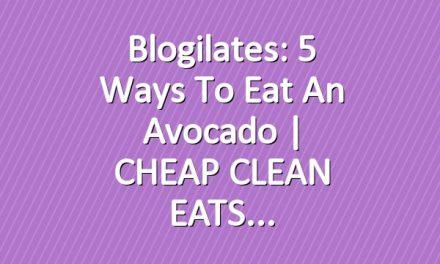 Blogilates: 5 Ways to Eat an Avocado | CHEAP CLEAN EATS