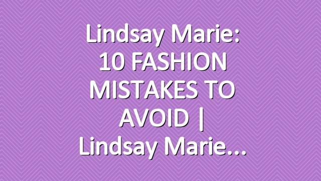 Lindsay Marie: 10 FASHION MISTAKES TO AVOID   Lindsay Marie
