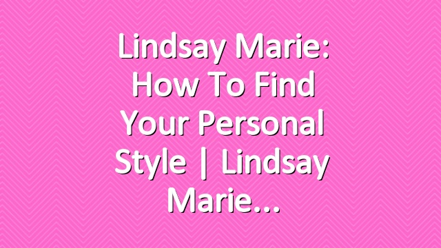 Lindsay Marie: How To Find Your Personal Style | Lindsay Marie