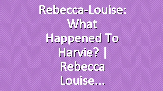 Rebecca-Louise: What Happened to Harvie? | Rebecca Louise