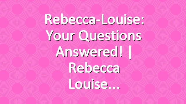 Rebecca-Louise: Your Questions Answered! | Rebecca Louise