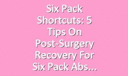 Six Pack Shortcuts: 5 Tips On Post-Surgery Recovery For Six Pack Abs