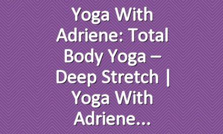 Yoga With Adriene: Total Body Yoga – Deep Stretch | Yoga With Adriene