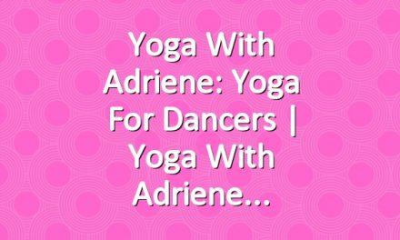 Yoga With Adriene: Yoga For Dancers  |  Yoga With Adriene