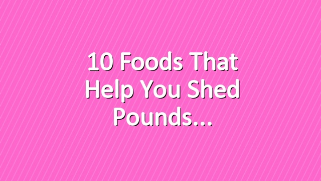 10 Foods That Help You Shed Pounds