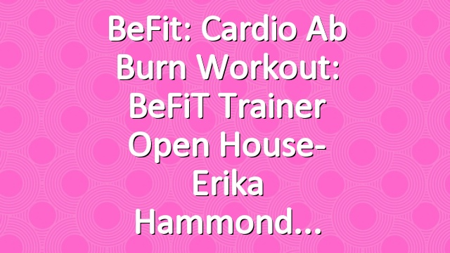 BeFit: Cardio Ab Burn Workout: BeFiT Trainer Open House- Erika Hammond