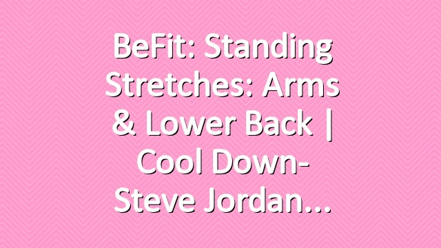 BeFit: Standing Stretches: Arms & Lower Back | Cool Down- Steve Jordan