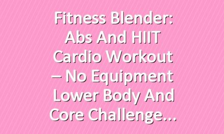 Fitness Blender: Abs and HIIT Cardio Workout – No Equipment Lower Body and Core  Challenge