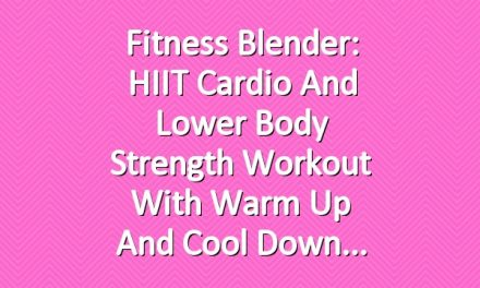 Fitness Blender: HIIT Cardio and Lower Body Strength Workout with Warm Up and Cool Down