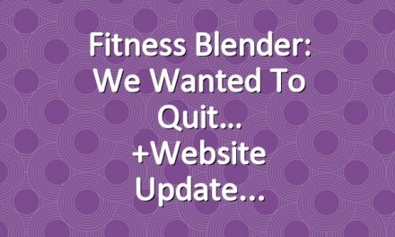 Fitness Blender: We wanted to quit…  +Website Update