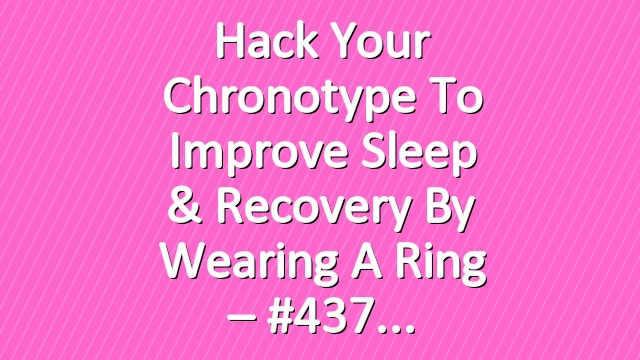 Hack Your Chronotype To Improve Sleep & Recovery By Wearing a Ring – #437