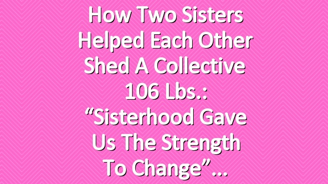 """How Two Sisters Helped Each Other Shed a Collective 106 Lbs.: """"Sisterhood Gave Us the Strength to Change"""""""