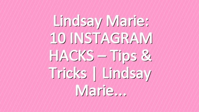 Lindsay Marie: 10 INSTAGRAM HACKS – Tips & Tricks | Lindsay Marie