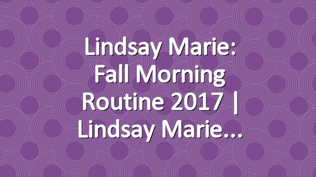 Lindsay Marie: Fall Morning Routine 2017 | Lindsay Marie