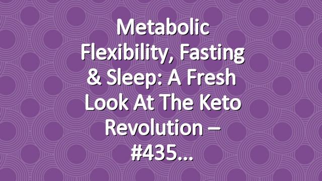 Metabolic Flexibility, Fasting & Sleep: A Fresh Look at the Keto Revolution – #435