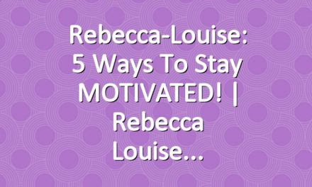 Rebecca-Louise: 5 Ways to Stay MOTIVATED! | Rebecca Louise