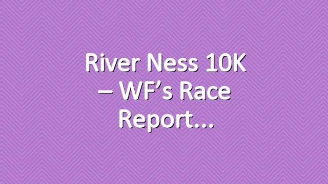 River Ness 10K – WF's race report
