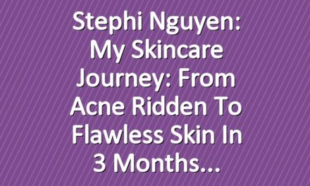 Stephi Nguyen: My Skincare Journey: From Acne Ridden to Flawless Skin in 3 Months