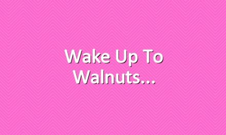 Wake up to walnuts