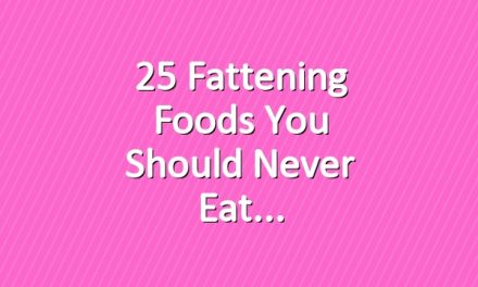 25 Fattening Foods You Should Never Eat