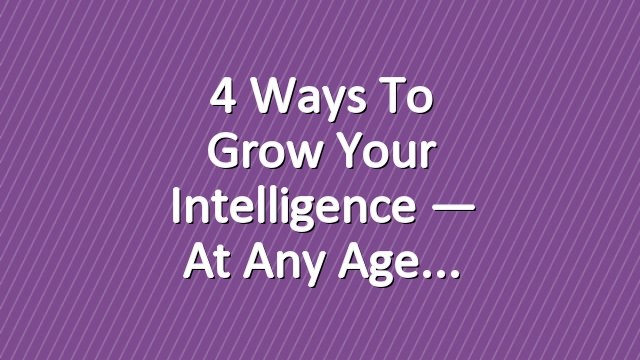 4 Ways to Grow Your Intelligence — at Any Age