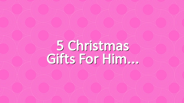 5 Christmas gifts for him