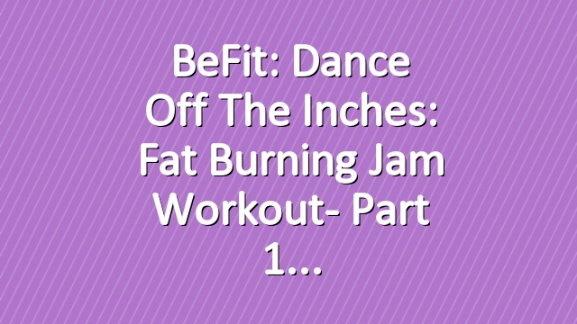 BeFit: Dance Off the Inches: Fat Burning Jam Workout- Part 1