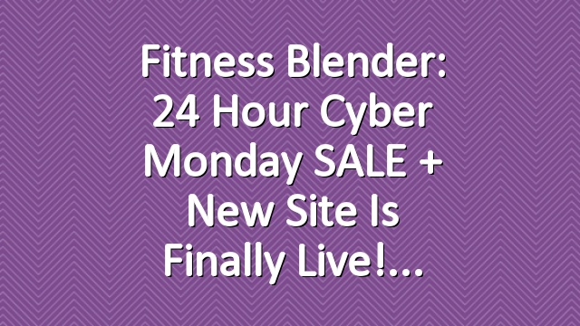Fitness Blender: 24 Hour Cyber Monday SALE + New site is finally live!