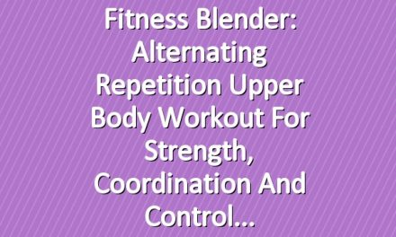 Fitness Blender: Alternating Repetition Upper Body Workout for Strength, Coordination and Control