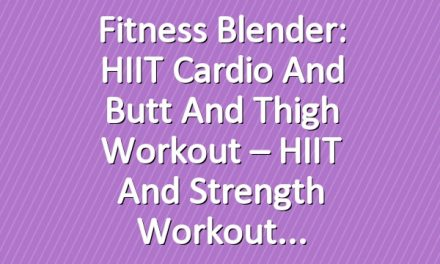 Fitness Blender: HIIT Cardio and Butt and Thigh Workout – HIIT and Strength Workout
