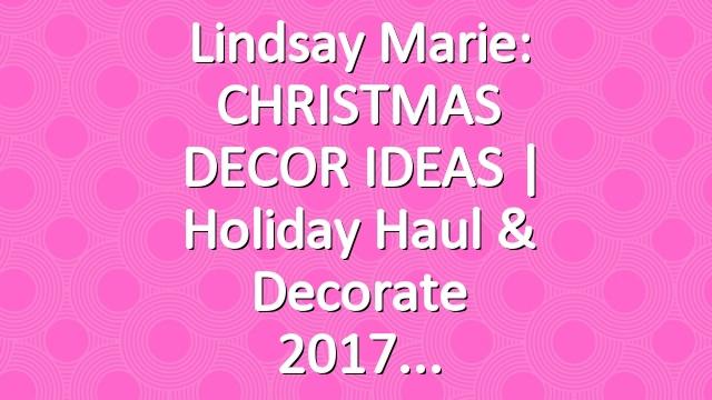 Lindsay Marie: CHRISTMAS DECOR IDEAS | Holiday Haul & Decorate 2017