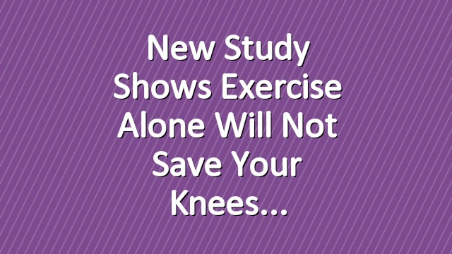 New Study Shows Exercise Alone Will Not Save Your Knees