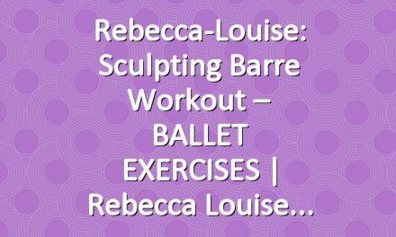 Rebecca-Louise: Sculpting Barre Workout – BALLET EXERCISES | Rebecca Louise